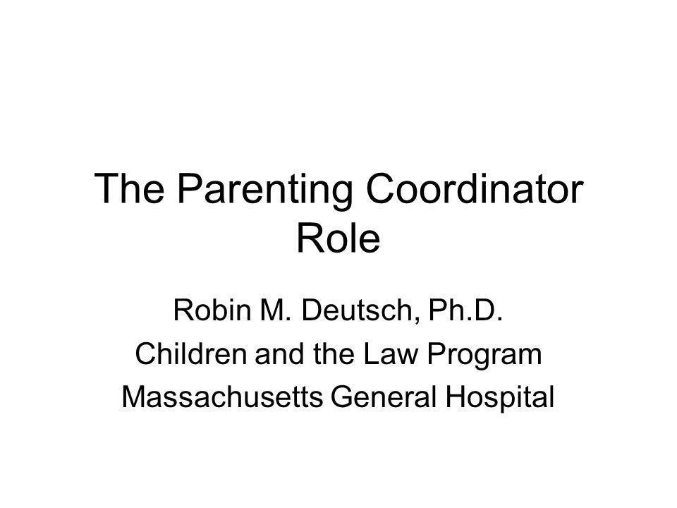 The Parenting Coordinator Role Robin M. Deutsch, Ph.D. Children and the Law Program Massachusetts General Hospital