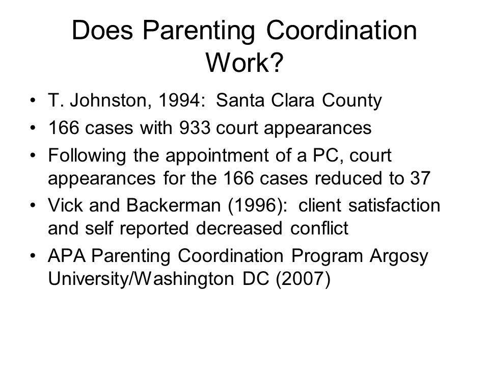 Does Parenting Coordination Work? T. Johnston, 1994: Santa Clara County 166 cases with 933 court appearances Following the appointment of a PC, court