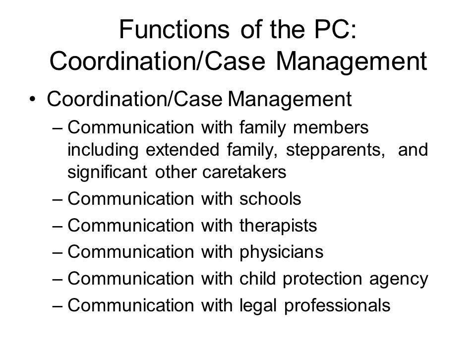 Functions of the PC: Coordination/Case Management Coordination/Case Management –Communication with family members including extended family, stepparen