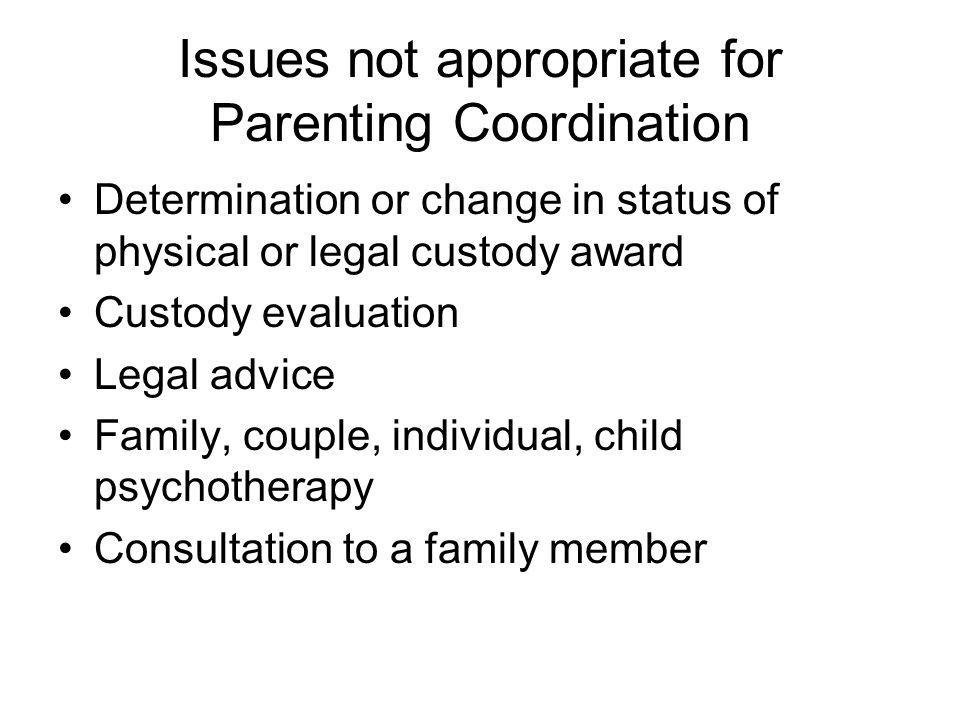 Issues not appropriate for Parenting Coordination Determination or change in status of physical or legal custody award Custody evaluation Legal advice