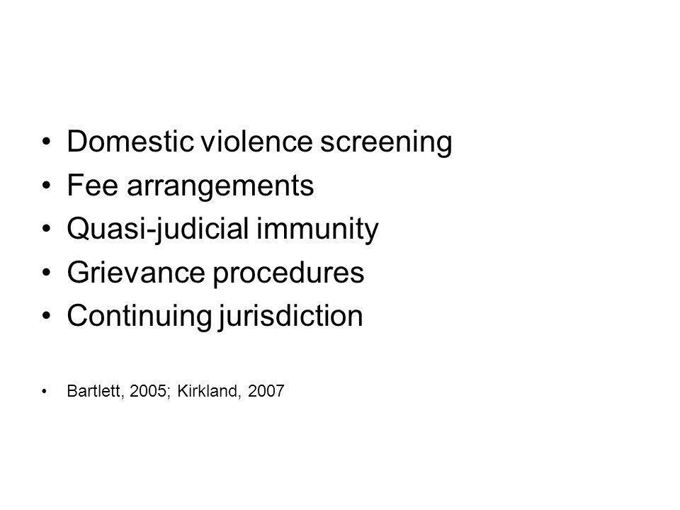 Domestic violence screening Fee arrangements Quasi-judicial immunity Grievance procedures Continuing jurisdiction Bartlett, 2005; Kirkland, 2007