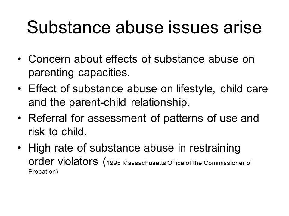 Substance abuse issues arise Concern about effects of substance abuse on parenting capacities. Effect of substance abuse on lifestyle, child care and