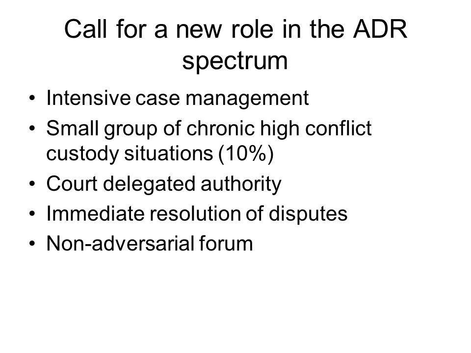 Call for a new role in the ADR spectrum Intensive case management Small group of chronic high conflict custody situations (10%) Court delegated author