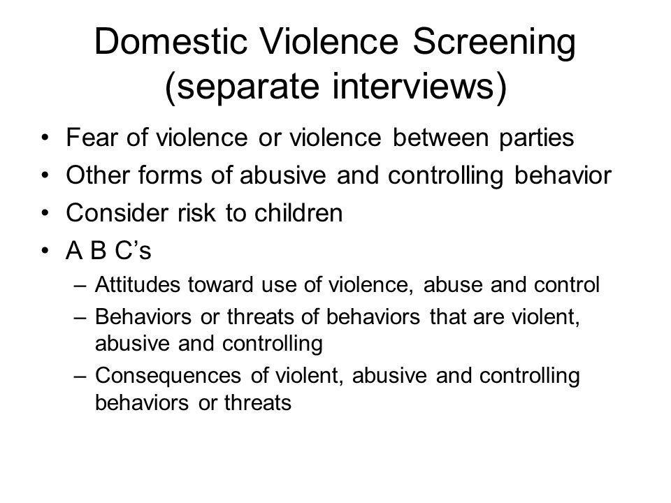 Domestic Violence Screening (separate interviews) Fear of violence or violence between parties Other forms of abusive and controlling behavior Conside