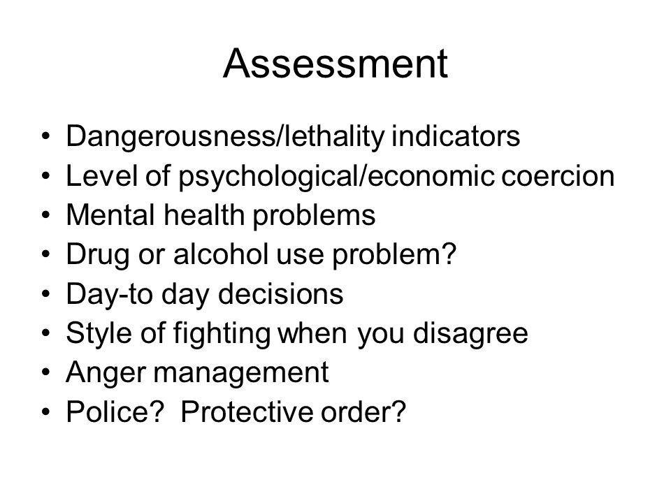 Assessment Dangerousness/lethality indicators Level of psychological/economic coercion Mental health problems Drug or alcohol use problem? Day-to day
