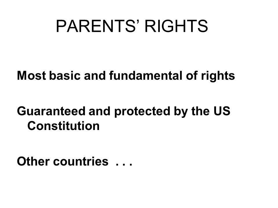 PARENTS RIGHTS Most basic and fundamental of rights Guaranteed and protected by the US Constitution Other countries...
