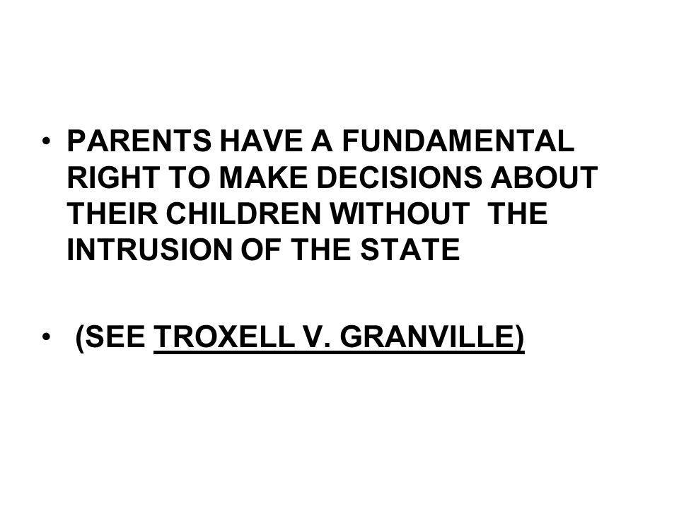 PARENTS HAVE A FUNDAMENTAL RIGHT TO MAKE DECISIONS ABOUT THEIR CHILDREN WITHOUT THE INTRUSION OF THE STATE (SEE TROXELL V. GRANVILLE)