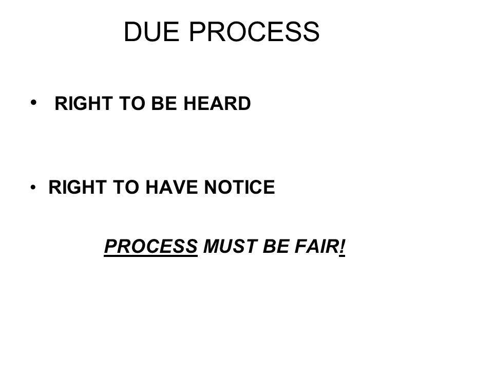 DUE PROCESS RIGHT TO BE HEARD RIGHT TO HAVE NOTICE PROCESS MUST BE FAIR!