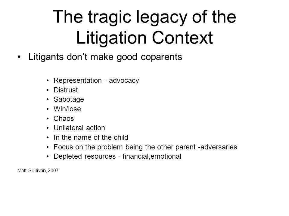 The tragic legacy of the Litigation Context Litigants dont make good coparents Representation - advocacy Distrust Sabotage Win/lose Chaos Unilateral a