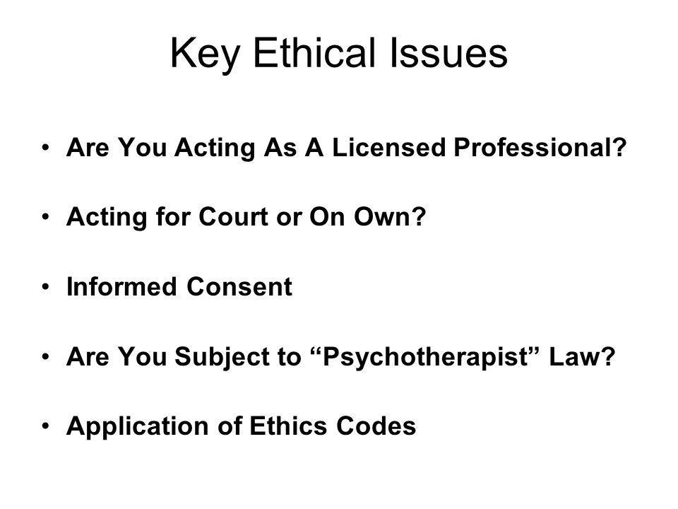 Key Ethical Issues Are You Acting As A Licensed Professional? Acting for Court or On Own? Informed Consent Are You Subject to Psychotherapist Law? App