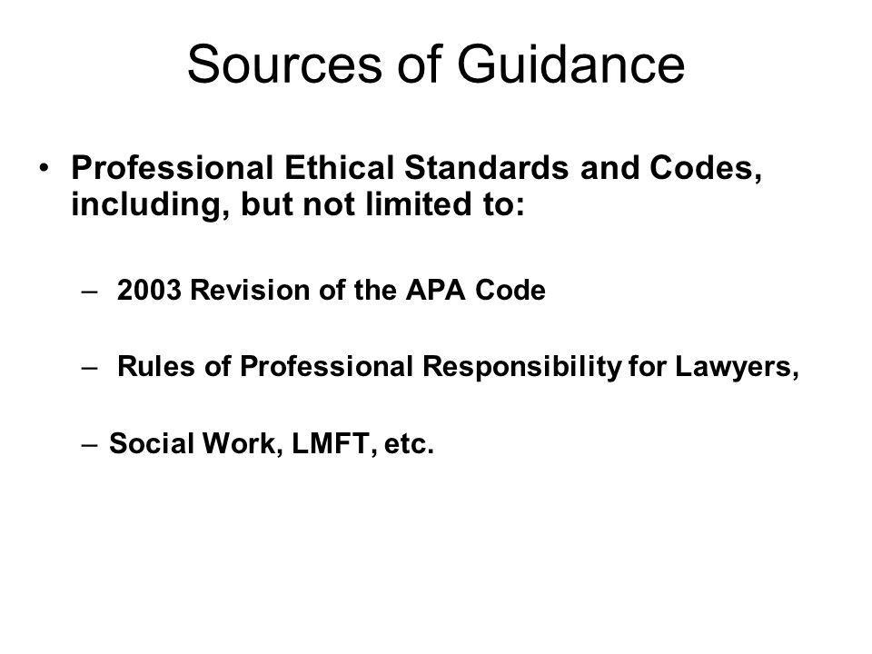 Sources of Guidance Professional Ethical Standards and Codes, including, but not limited to: – 2003 Revision of the APA Code – Rules of Professional R