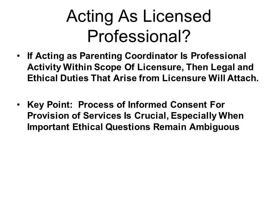 Acting As Licensed Professional? If Acting as Parenting Coordinator Is Professional Activity Within Scope Of Licensure, Then Legal and Ethical Duties