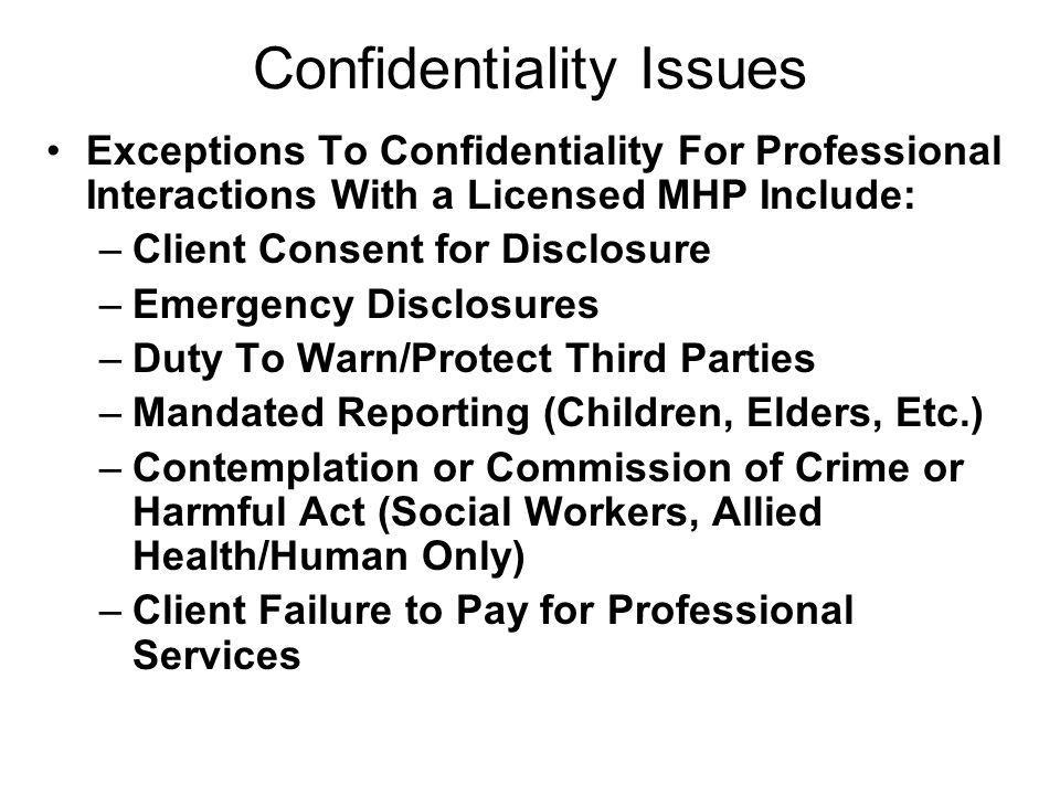 Confidentiality Issues Exceptions To Confidentiality For Professional Interactions With a Licensed MHP Include: –Client Consent for Disclosure –Emerge