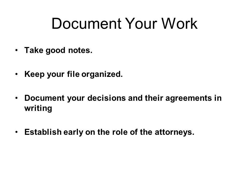 Document Your Work Take good notes. Keep your file organized. Document your decisions and their agreements in writing Establish early on the role of t