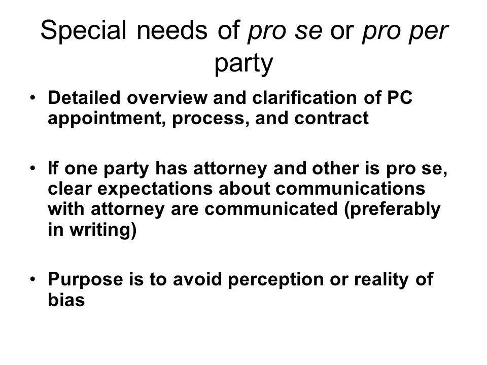 Special needs of pro se or pro per party Detailed overview and clarification of PC appointment, process, and contract If one party has attorney and ot