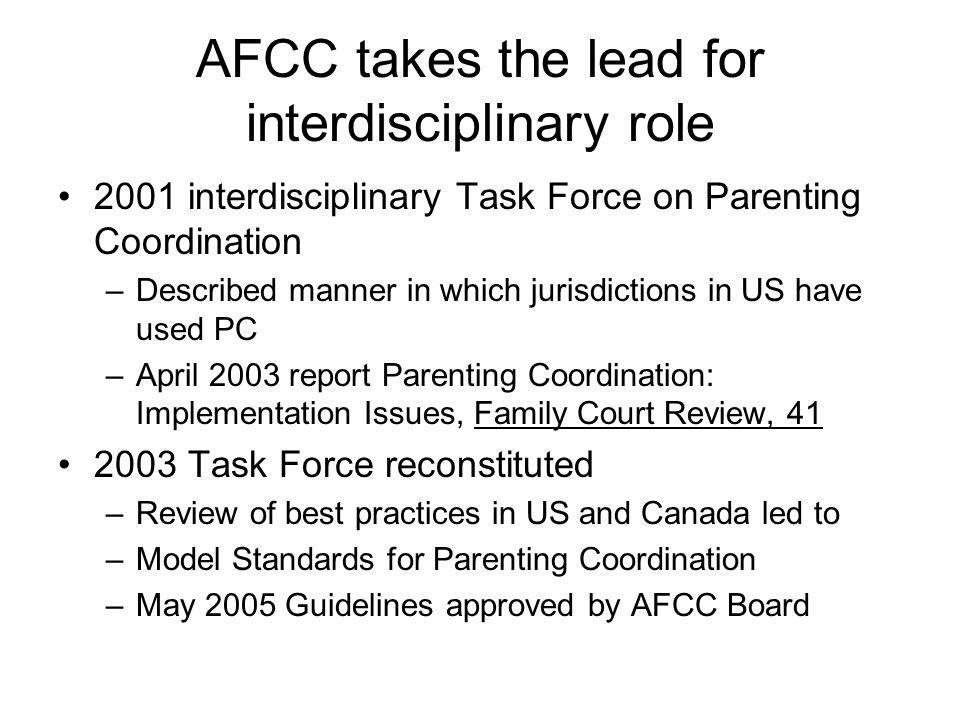 AFCC takes the lead for interdisciplinary role 2001 interdisciplinary Task Force on Parenting Coordination –Described manner in which jurisdictions in