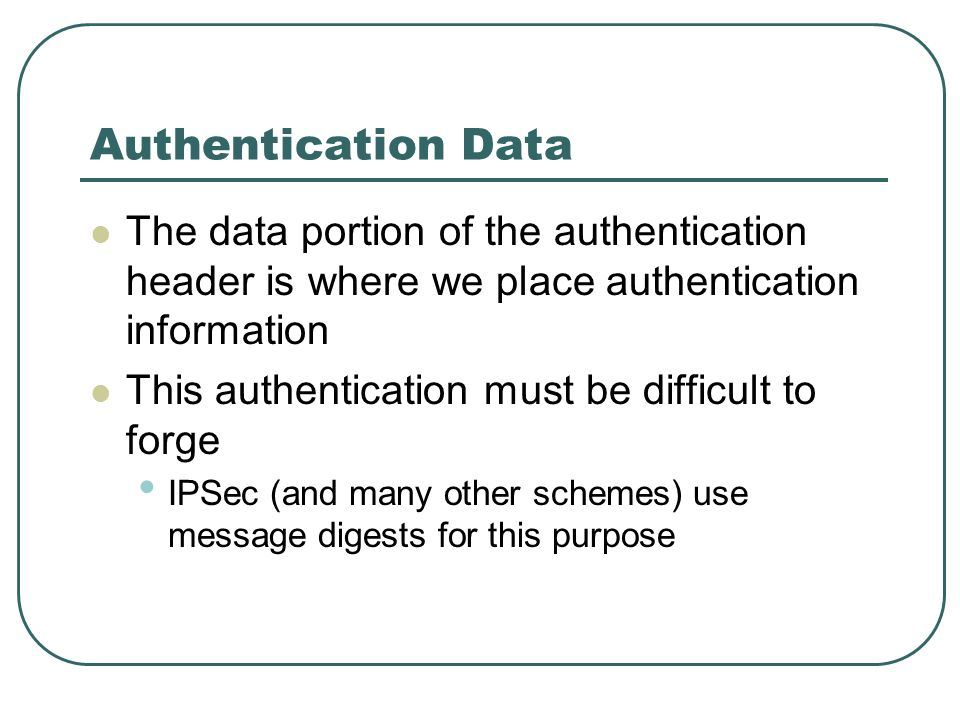 Authentication Data The data portion of the authentication header is where we place authentication information This authentication must be difficult t