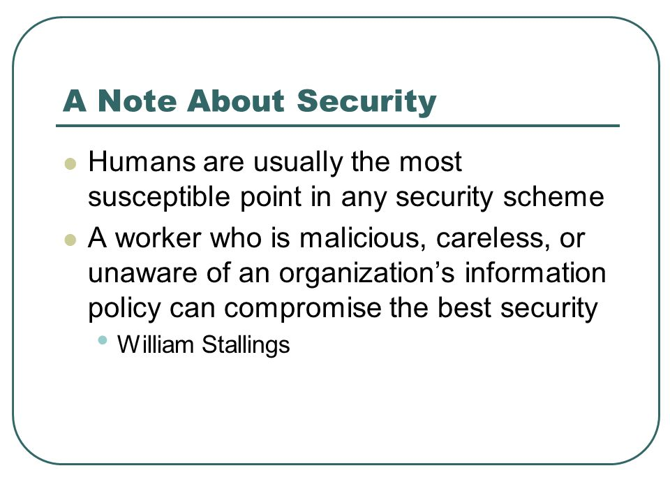 A Note About Security Humans are usually the most susceptible point in any security scheme A worker who is malicious, careless, or unaware of an organ