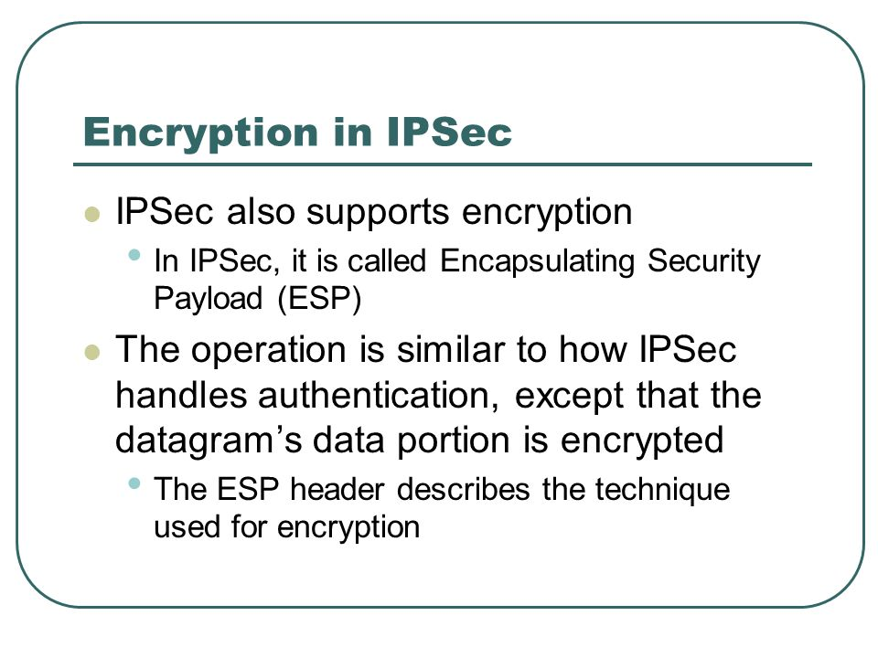 Encryption in IPSec IPSec also supports encryption In IPSec, it is called Encapsulating Security Payload (ESP) The operation is similar to how IPSec h