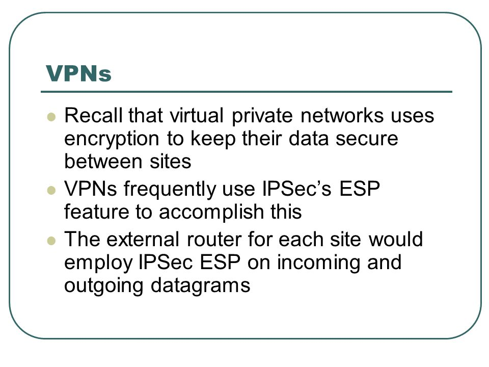 VPNs Recall that virtual private networks uses encryption to keep their data secure between sites VPNs frequently use IPSecs ESP feature to accomplish