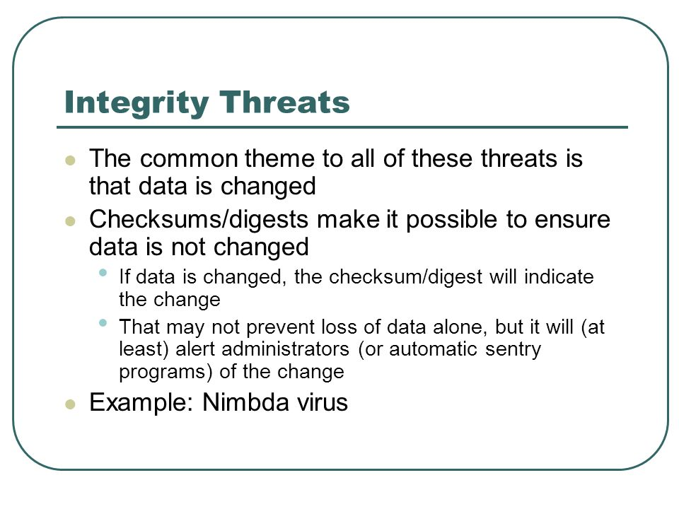 Integrity Threats The common theme to all of these threats is that data is changed Checksums/digests make it possible to ensure data is not changed If