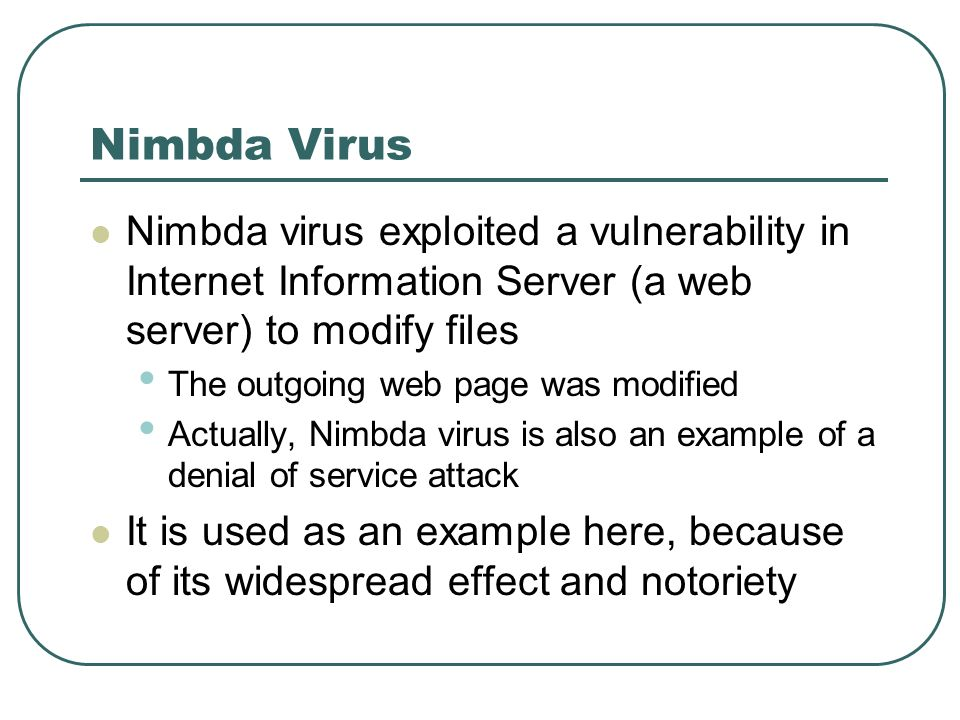 Nimbda Virus Nimbda virus exploited a vulnerability in Internet Information Server (a web server) to modify files The outgoing web page was modified A