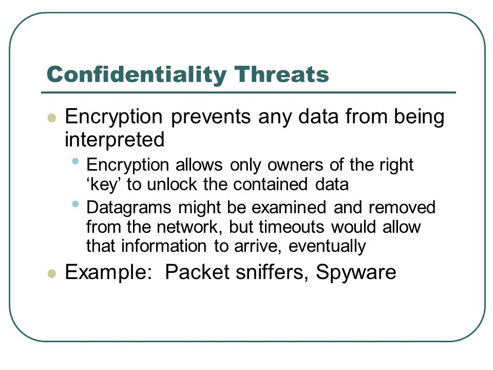 Confidentiality Threats Encryption prevents any data from being interpreted Encryption allows only owners of the right key to unlock the contained dat