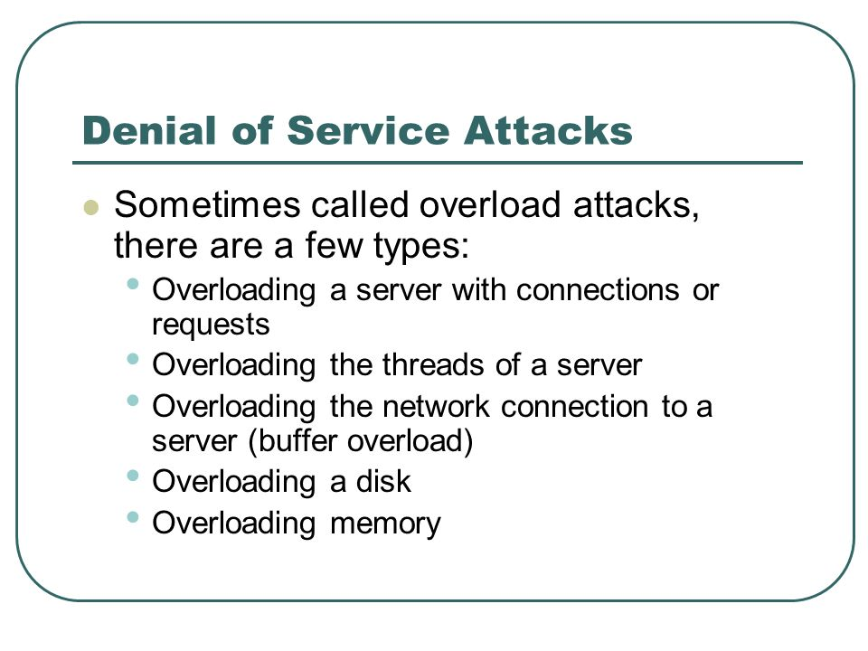 Denial of Service Attacks Sometimes called overload attacks, there are a few types: Overloading a server with connections or requests Overloading the