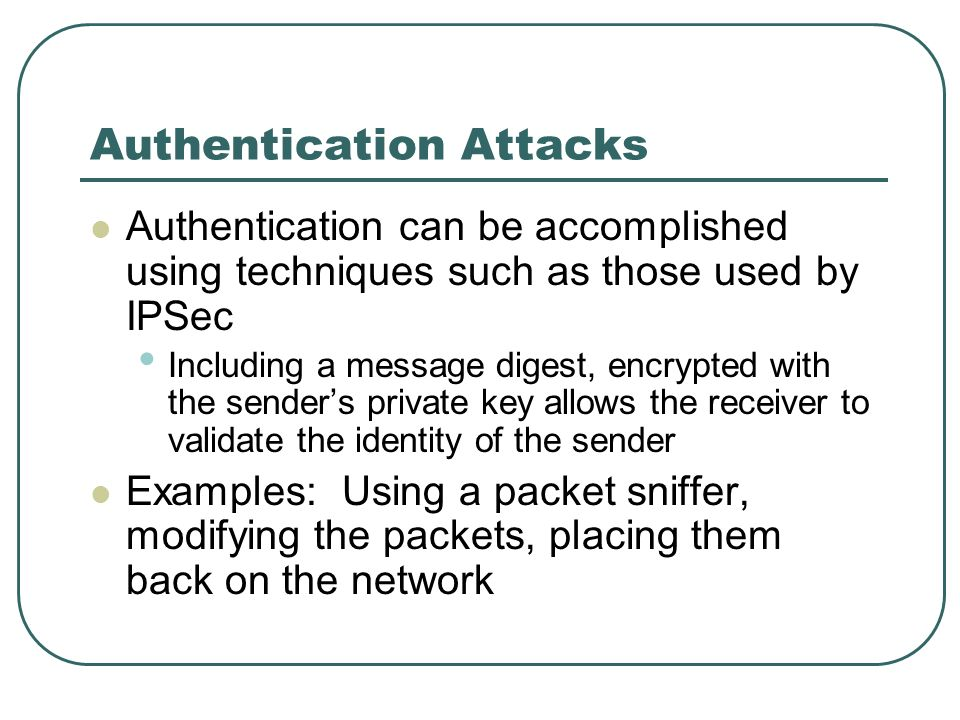 Authentication Attacks Authentication can be accomplished using techniques such as those used by IPSec Including a message digest, encrypted with the