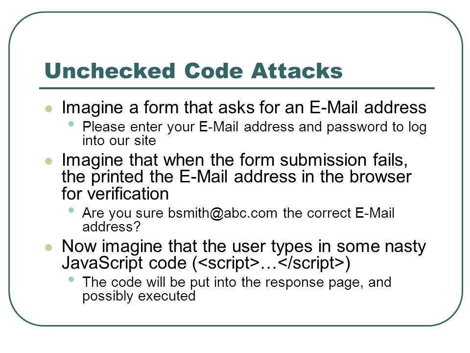 Unchecked Code Attacks Imagine a form that asks for an E-Mail address Please enter your E-Mail address and password to log into our site Imagine that