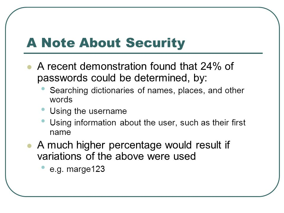 A Note About Security A recent demonstration found that 24% of passwords could be determined, by: Searching dictionaries of names, places, and other w