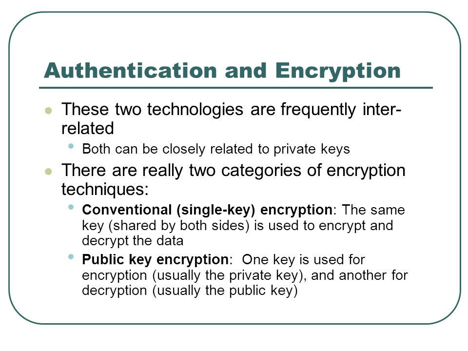 Authentication and Encryption These two technologies are frequently inter- related Both can be closely related to private keys There are really two ca