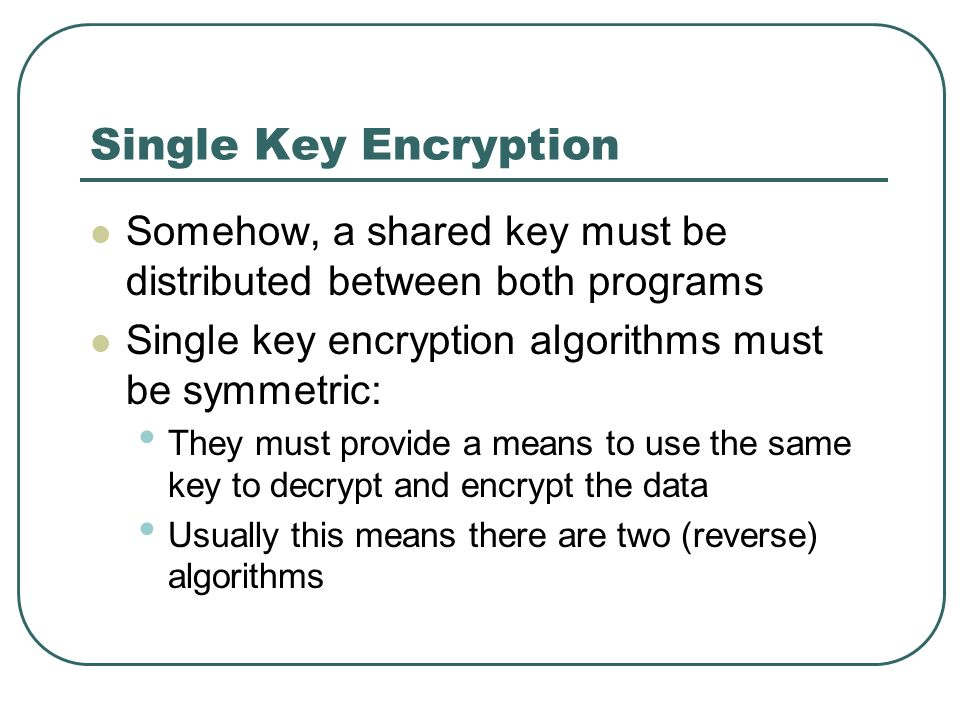 Single Key Encryption Somehow, a shared key must be distributed between both programs Single key encryption algorithms must be symmetric: They must pr