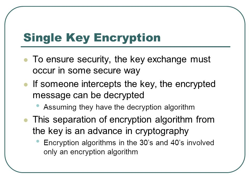 Single Key Encryption To ensure security, the key exchange must occur in some secure way If someone intercepts the key, the encrypted message can be d