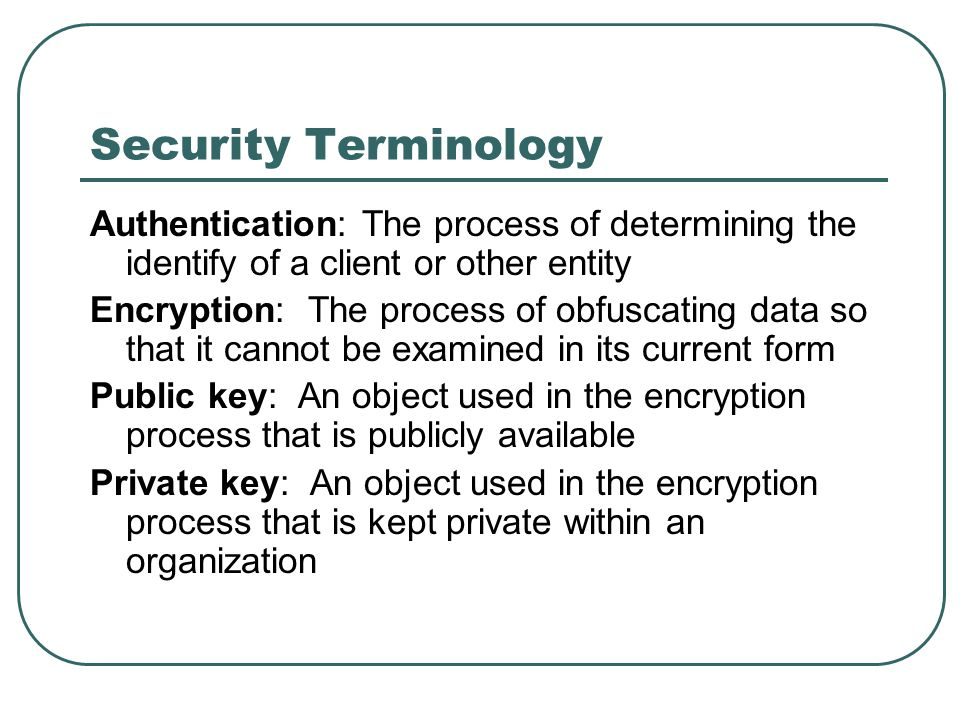 Security Terminology Authentication: The process of determining the identify of a client or other entity Encryption: The process of obfuscating data s