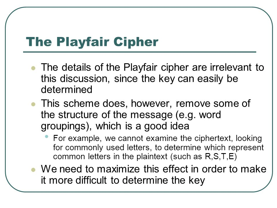 The Playfair Cipher The details of the Playfair cipher are irrelevant to this discussion, since the key can easily be determined This scheme does, how