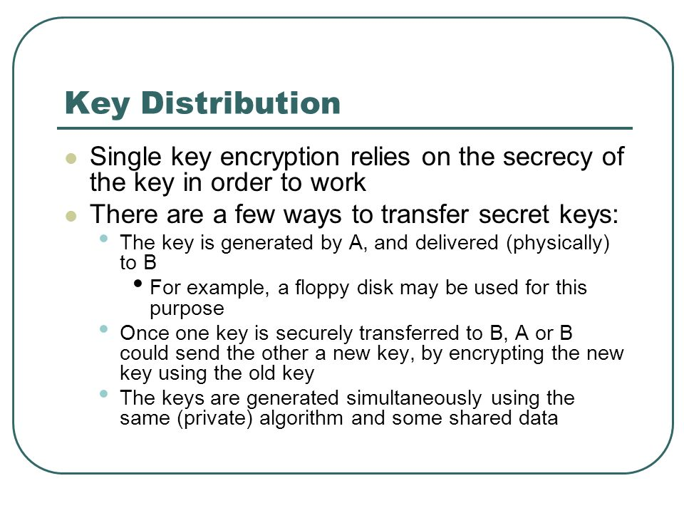 Key Distribution Single key encryption relies on the secrecy of the key in order to work There are a few ways to transfer secret keys: The key is gene