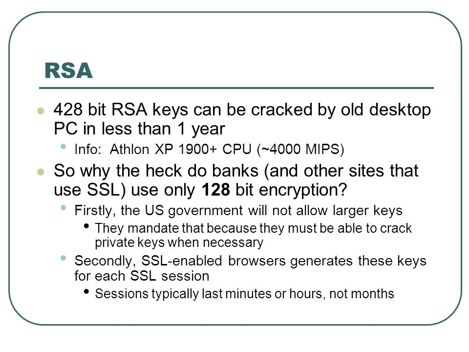 RSA 428 bit RSA keys can be cracked by old desktop PC in less than 1 year Info: Athlon XP 1900+ CPU (~4000 MIPS) So why the heck do banks (and other s