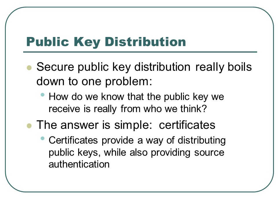 Public Key Distribution Secure public key distribution really boils down to one problem: How do we know that the public key we receive is really from