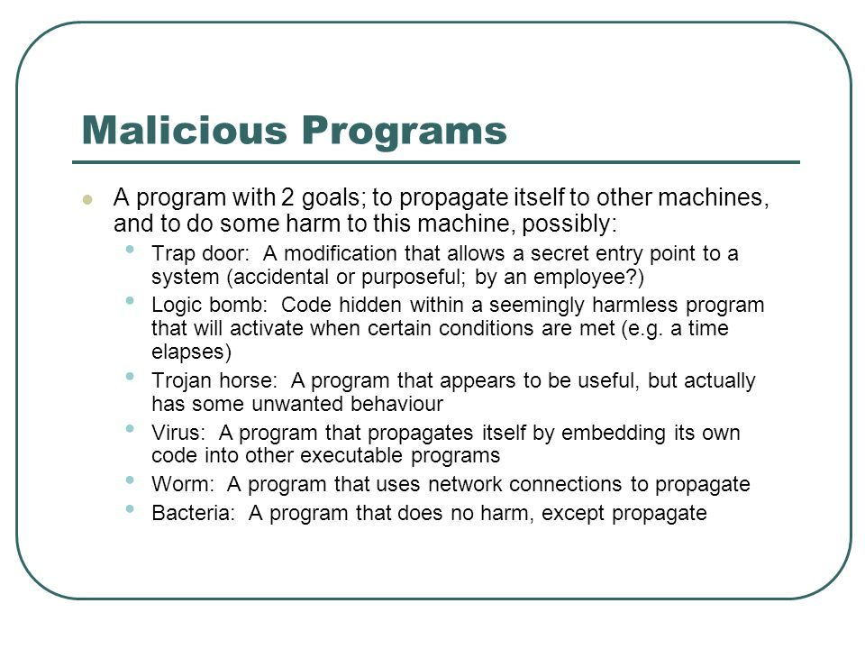 Malicious Programs A program with 2 goals; to propagate itself to other machines, and to do some harm to this machine, possibly: Trap door: A modifica
