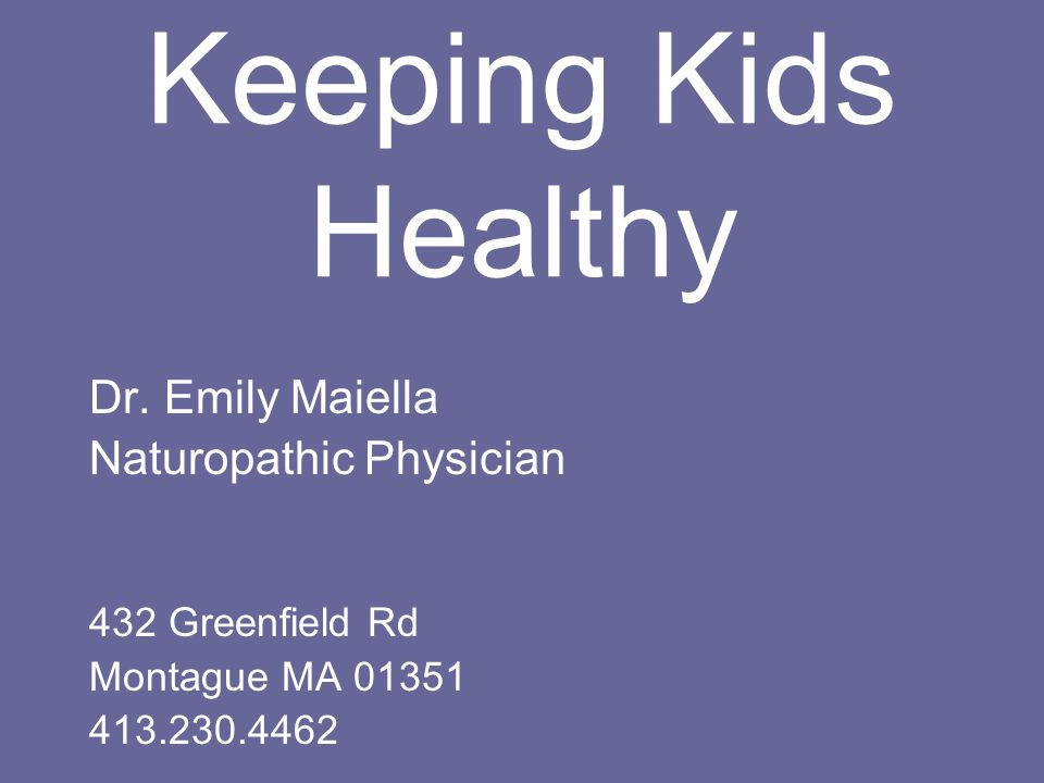 Keeping Kids Healthy Dr. Emily Maiella Naturopathic Physician 432 Greenfield Rd Montague MA 01351 413.230.4462