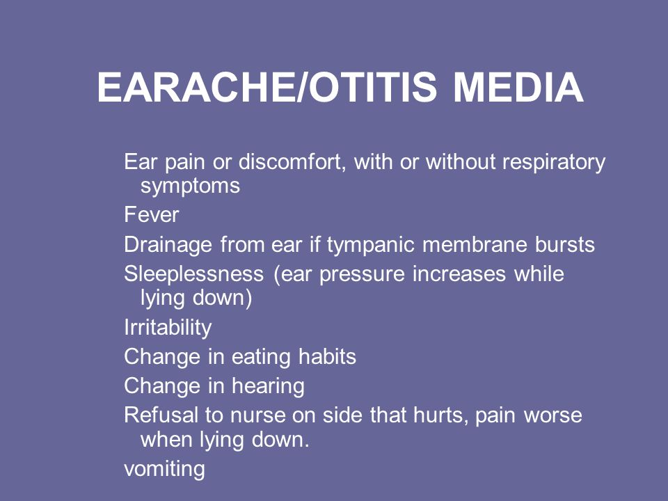 EARACHE/OTITIS MEDIA Ear pain or discomfort, with or without respiratory symptoms Fever Drainage from ear if tympanic membrane bursts Sleeplessness (e