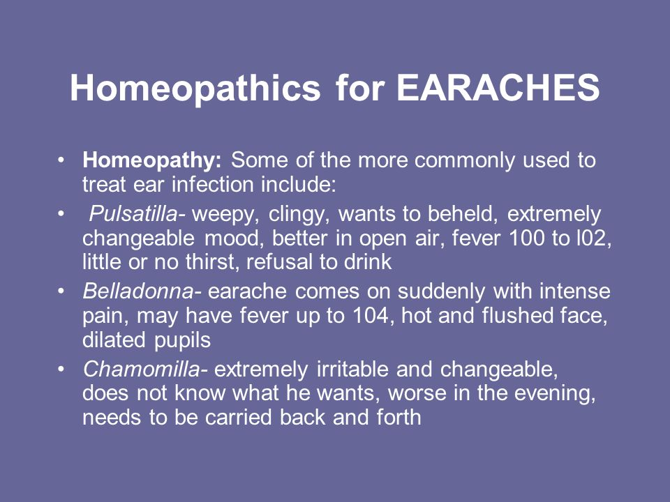 Homeopathics for EARACHES Homeopathy: Some of the more commonly used to treat ear infection include: Pulsatilla- weepy, clingy, wants to beheld, extre