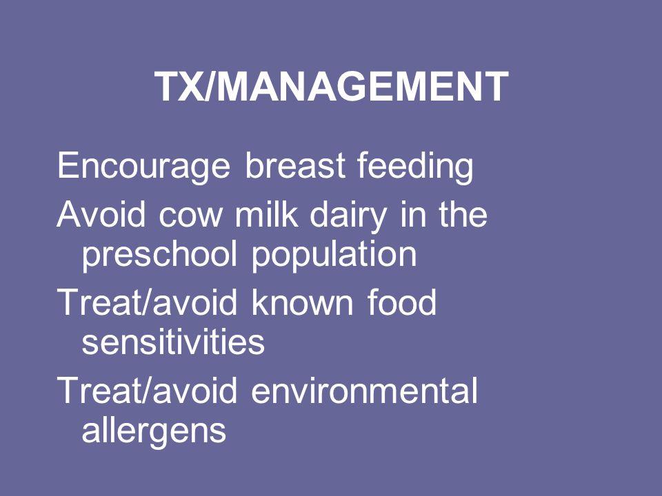 TX/MANAGEMENT Encourage breast feeding Avoid cow milk dairy in the preschool population Treat/avoid known food sensitivities Treat/avoid environmental