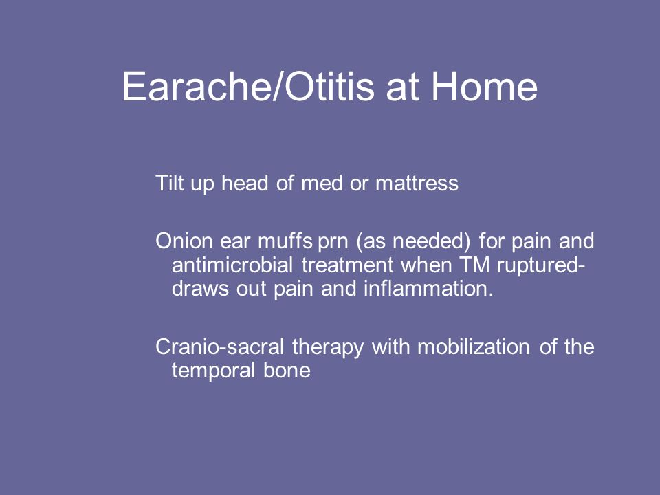 Earache/Otitis at Home Tilt up head of med or mattress Onion ear muffs prn (as needed) for pain and antimicrobial treatment when TM ruptured- draws ou