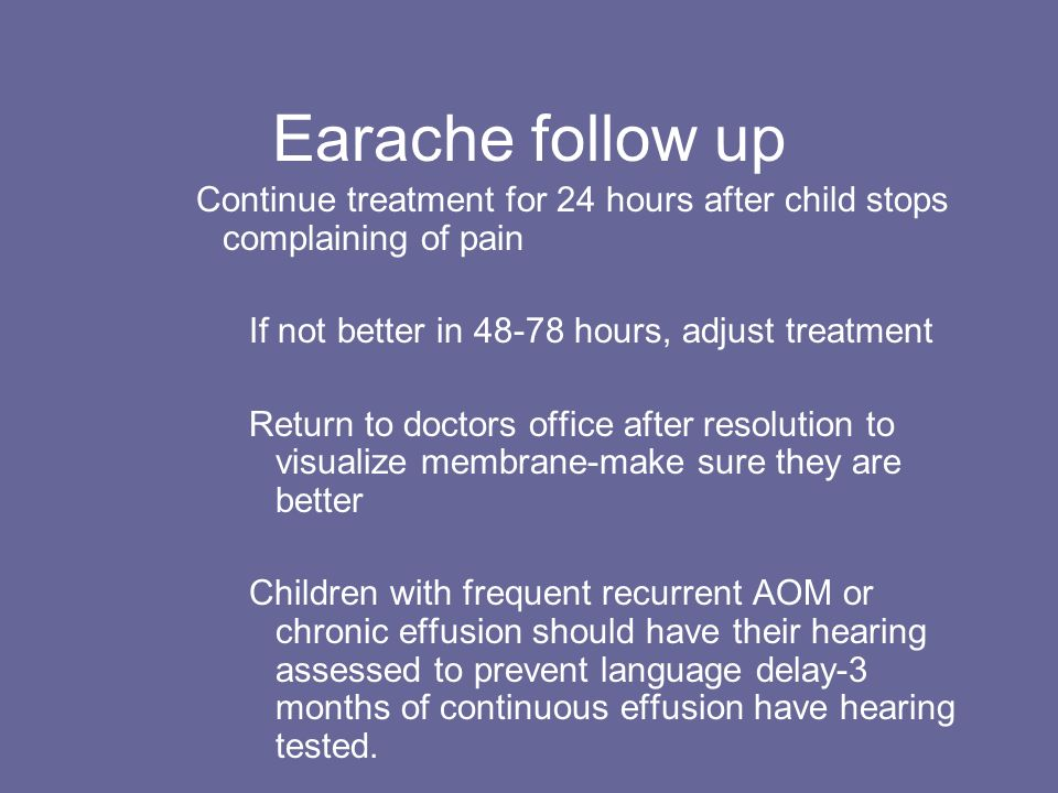 Earache follow up Continue treatment for 24 hours after child stops complaining of pain If not better in 48-78 hours, adjust treatment Return to docto