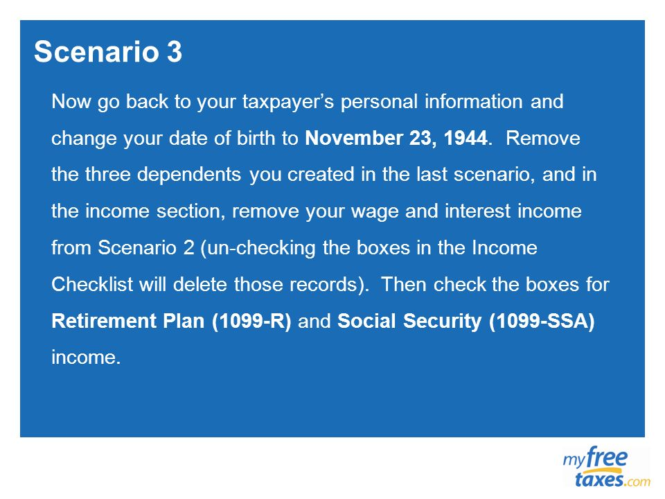 Scenario 3 Now go back to your taxpayers personal information and change your date of birth to November 23, 1944. Remove the three dependents you crea
