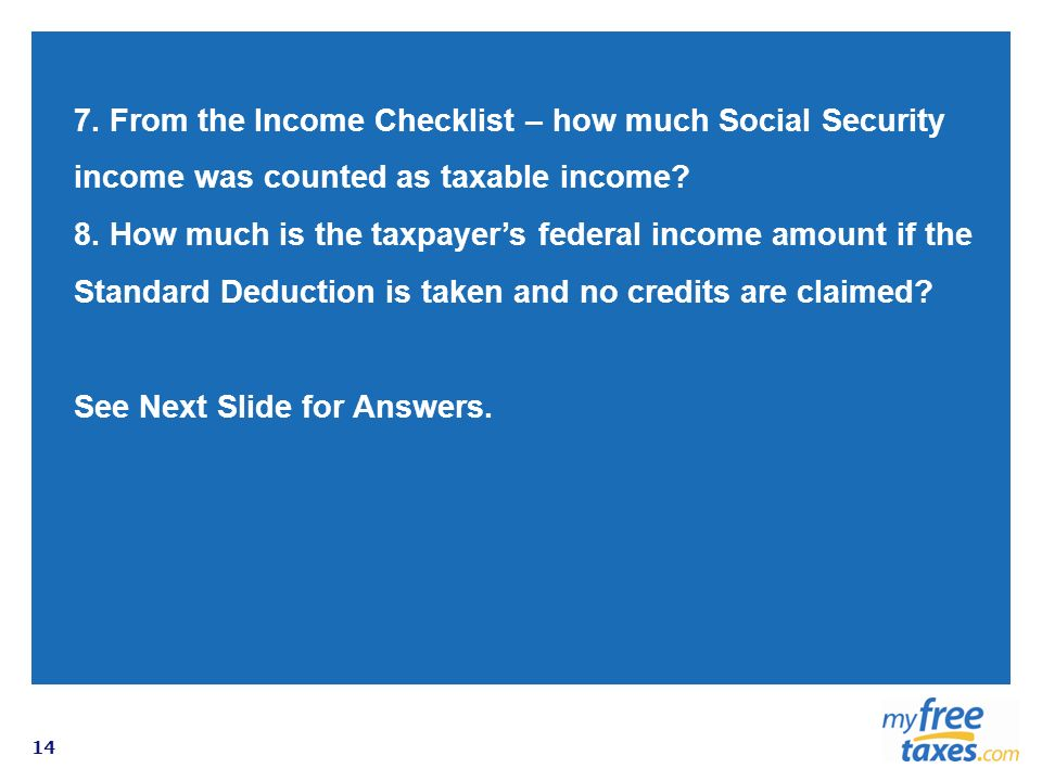 14 7. From the Income Checklist – how much Social Security income was counted as taxable income? 8. How much is the taxpayers federal income amount if