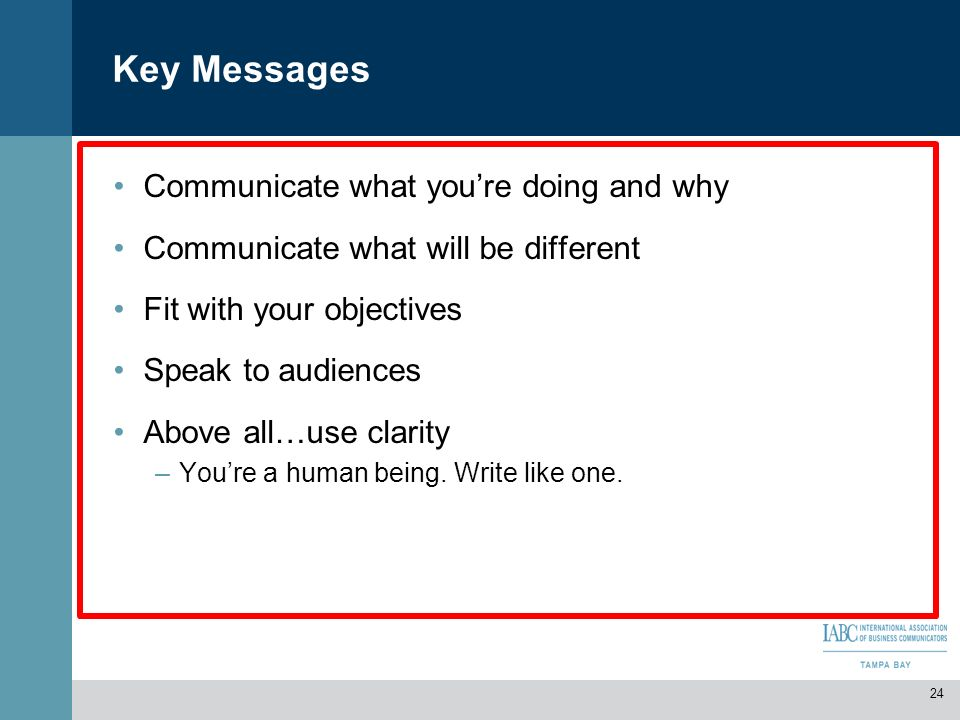 Key Messages Communicate what youre doing and why Communicate what will be different Fit with your objectives Speak to audiences Above all…use clarity