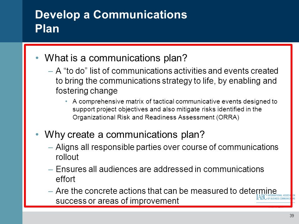Develop a Communications Plan What is a communications plan? –A to do list of communications activities and events created to bring the communications